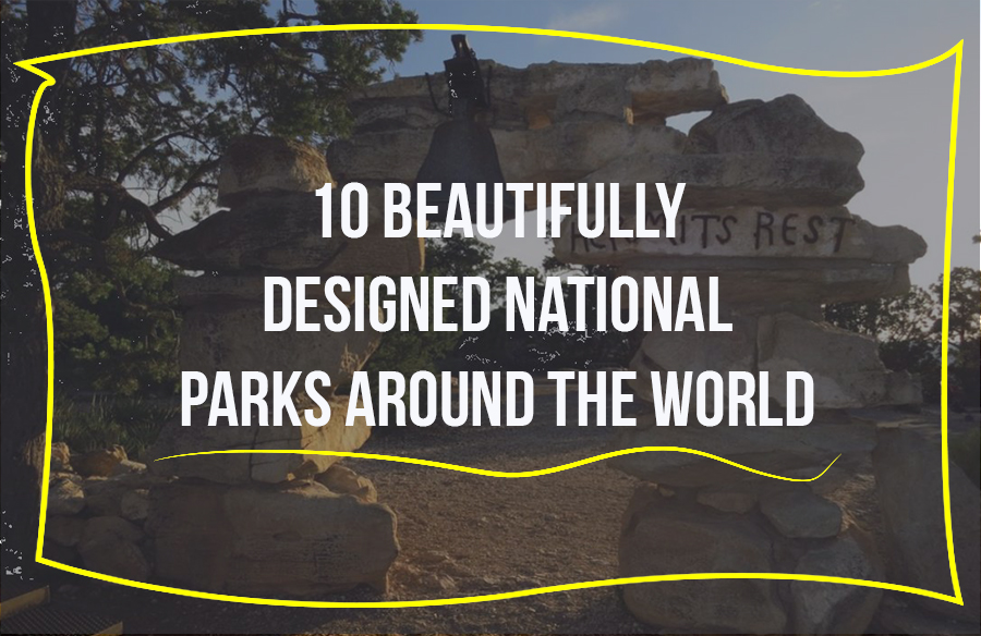 10 BEAUTIFULLY DESIGNED NATIONAL PARKS AROUND THE WORLD