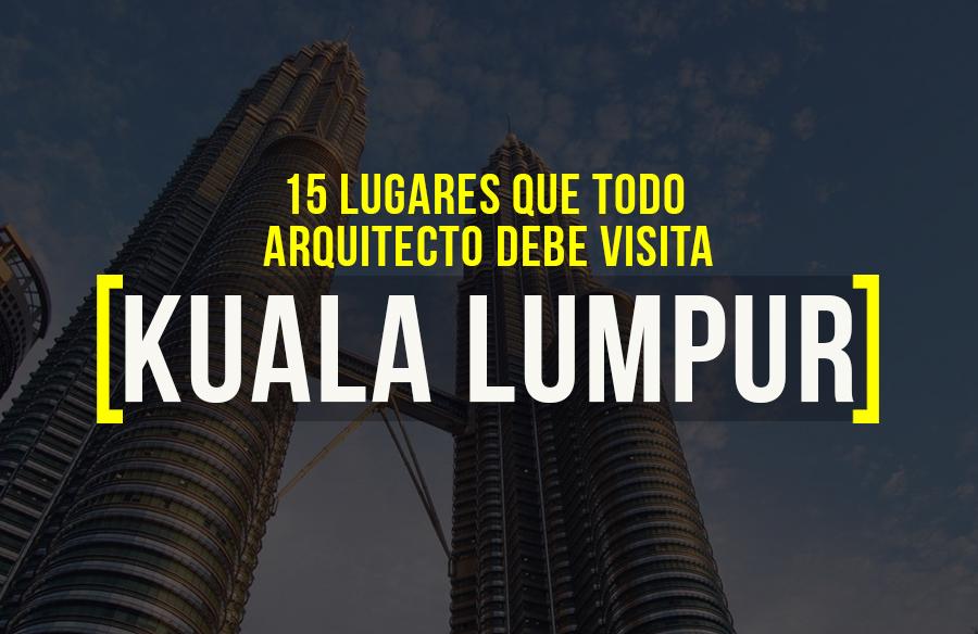 15 lugares para visitar en Kuala Lumpur para el arquitecto viajero
