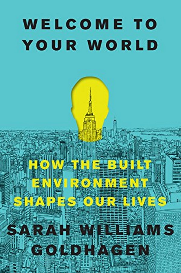 Book in Focus: Welcome to Your World, How the built environment shapes our lives by Sarah Williams Goldhagen Sheet1