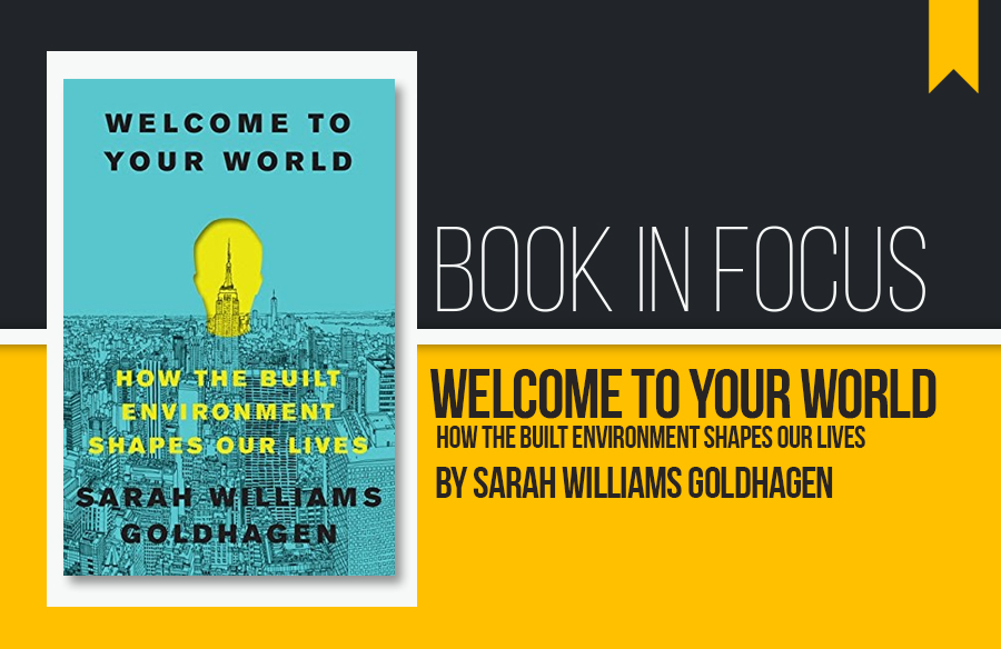 Book in Focus: Welcome to Your World, How the built environment shapes our lives by Sarah Williams Goldhagen