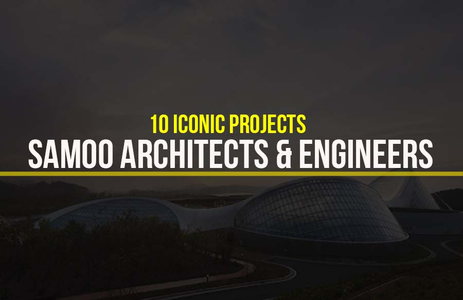 Samoo Architects & Engineers- 10 Iconic Projects