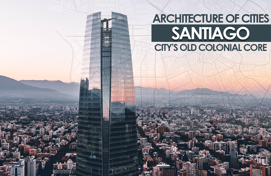 Architecture of Cities: Santiago- City's Old Colonial Core